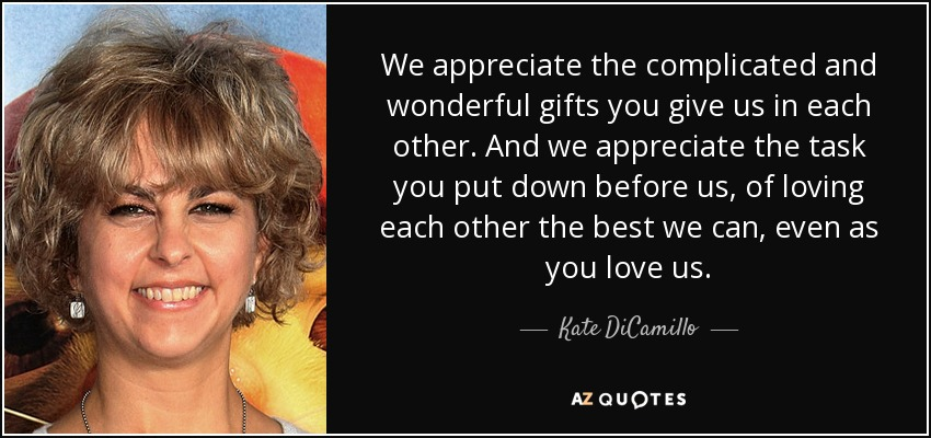 We appreciate the complicated and wonderful gifts you give us in each other. And we appreciate the task you put down before us, of loving each other the best we can, even as you love us. - Kate DiCamillo