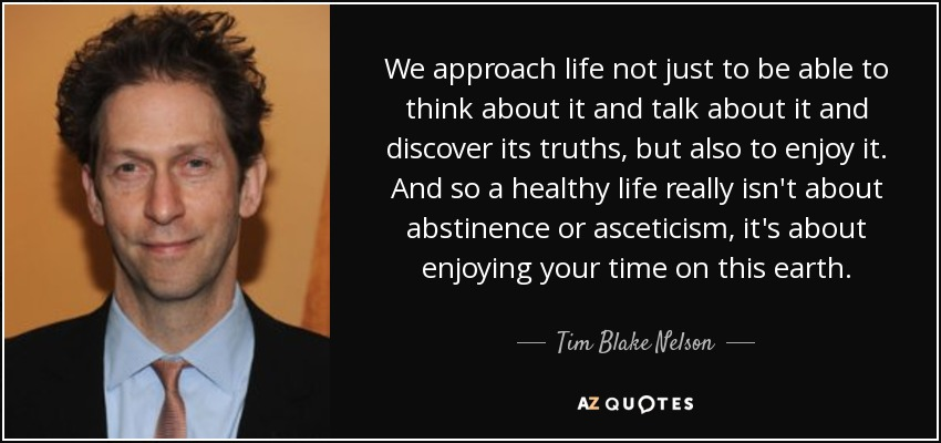 We approach life not just to be able to think about it and talk about it and discover its truths, but also to enjoy it. And so a healthy life really isn't about abstinence or asceticism, it's about enjoying your time on this earth. - Tim Blake Nelson