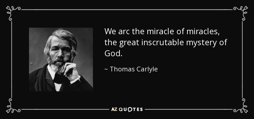 We arc the miracle of miracles, the great inscrutable mystery of God. - Thomas Carlyle