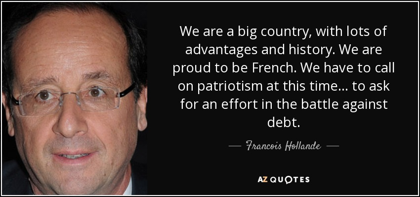 We are a big country, with lots of advantages and history. We are proud to be French. We have to call on patriotism at this time... to ask for an effort in the battle against debt. - Francois Hollande