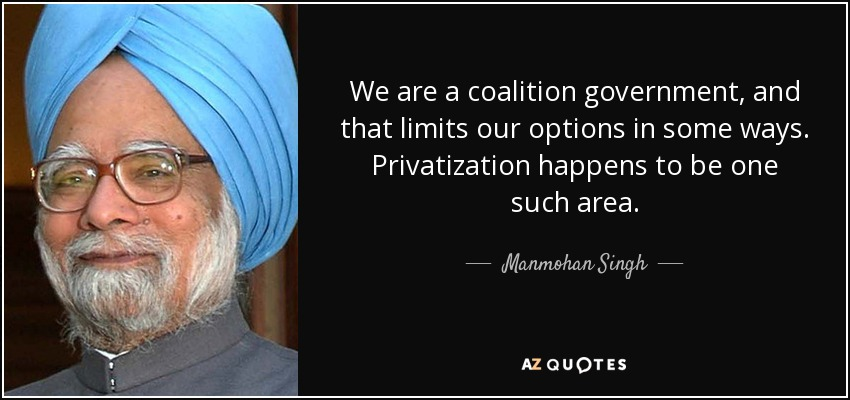 We are a coalition government, and that limits our options in some ways. Privatization happens to be one such area. - Manmohan Singh
