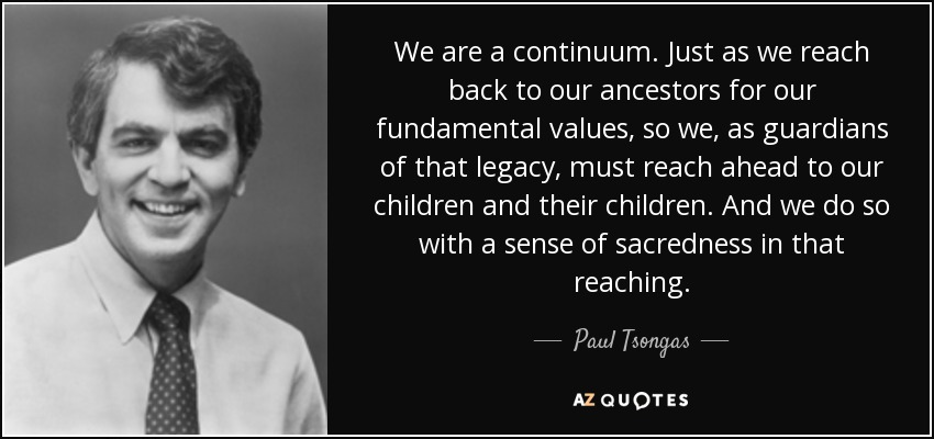 We are a continuum. Just as we reach back to our ancestors for our fundamental values, so we, as guardians of that legacy, must reach ahead to our children and their children. And we do so with a sense of sacredness in that reaching. - Paul Tsongas