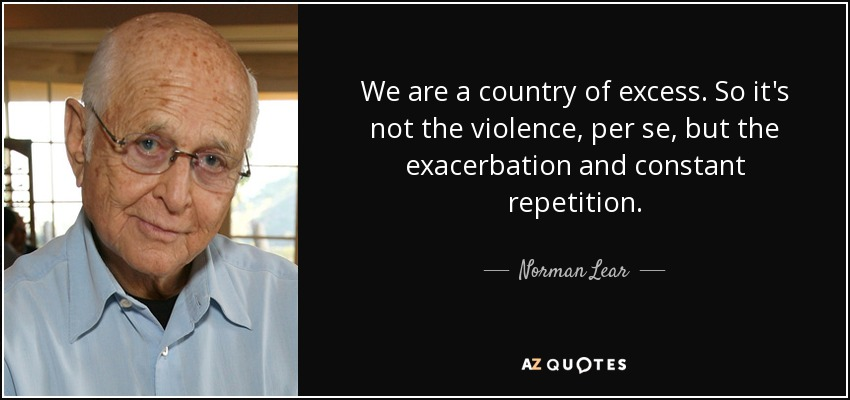 We are a country of excess. So it's not the violence, per se, but the exacerbation and constant repetition. - Norman Lear