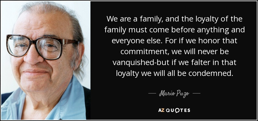 We are a family, and the loyalty of the family must come before anything and everyone else. For if we honor that commitment, we will never be vanquished-but if we falter in that loyalty we will all be condemned. - Mario Puzo