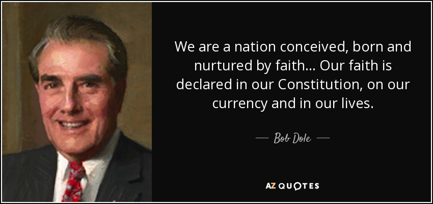 We are a nation conceived, born and nurtured by faith... Our faith is declared in our Constitution, on our currency and in our lives. - Bob Dole