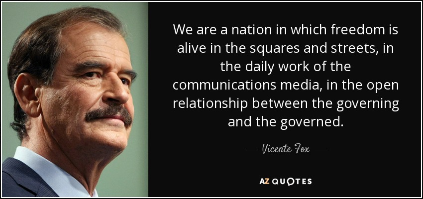 We are a nation in which freedom is alive in the squares and streets, in the daily work of the communications media, in the open relationship between the governing and the governed. - Vicente Fox