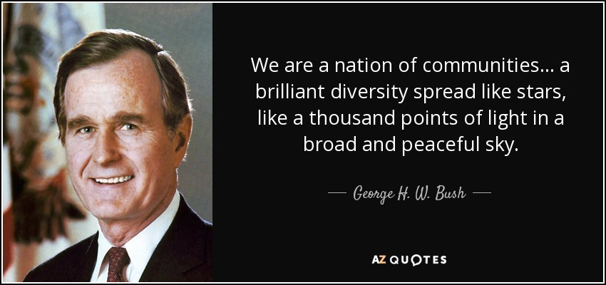 We are a nation of communities... a brilliant diversity spread like stars, like a thousand points of light in a broad and peaceful sky. - George H. W. Bush