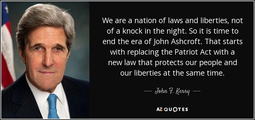 We are a nation of laws and liberties, not of a knock in the night. So it is time to end the era of John Ashcroft. That starts with replacing the Patriot Act with a new law that protects our people and our liberties at the same time. - John F. Kerry