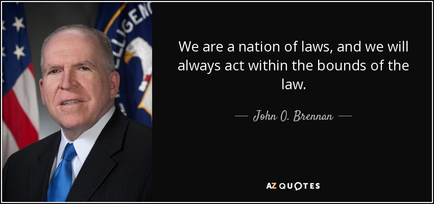We are a nation of laws, and we will always act within the bounds of the law. - John O. Brennan