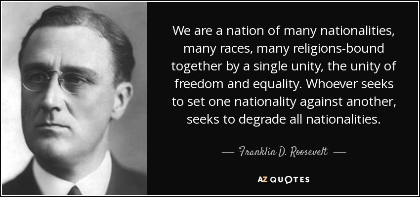 We are a nation of many nationalities, many races, many religions-bound together by a single unity, the unity of freedom and equality. Whoever seeks to set one nationality against another, seeks to degrade all nationalities. - Franklin D. Roosevelt