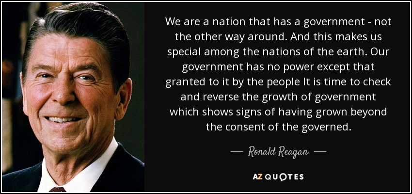 We are a nation that has a government - not the other way around. And this makes us special among the nations of the earth. Our government has no power except that granted to it by the people It is time to check and reverse the growth of government which shows signs of having grown beyond the consent of the governed. - Ronald Reagan