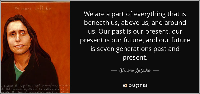 We are a part of everything that is beneath us, above us, and around us. Our past is our present, our present is our future, and our future is seven generations past and present. - Winona LaDuke