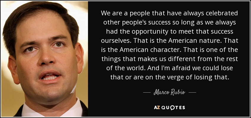 We are a people that have always celebrated other people's success so long as we always had the opportunity to meet that success ourselves. That is the American nature. That is the American character. That is one of the things that makes us different from the rest of the world. And I'm afraid we could lose that or are on the verge of losing that. - Marco Rubio