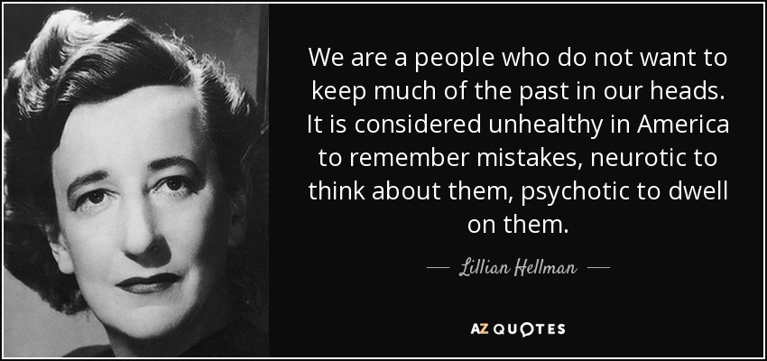 We are a people who do not want to keep much of the past in our heads. It is considered unhealthy in America to remember mistakes, neurotic to think about them, psychotic to dwell on them. - Lillian Hellman