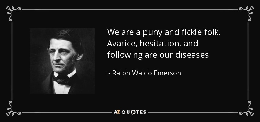 We are a puny and fickle folk. Avarice, hesitation, and following are our diseases. - Ralph Waldo Emerson