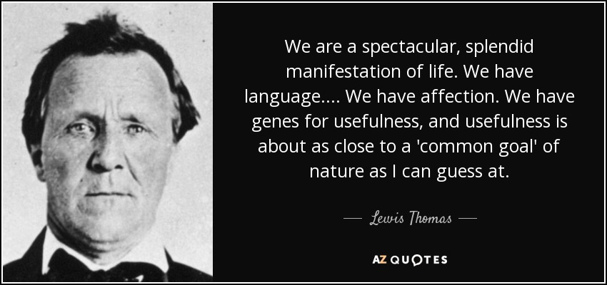 We are a spectacular, splendid manifestation of life. We have language. . . . We have affection. We have genes for usefulness, and usefulness is about as close to a 'common goal' of nature as I can guess at. - Lewis Thomas