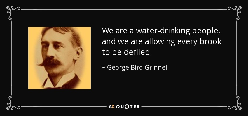 We are a water-drinking people, and we are allowing every brook to be defiled. - George Bird Grinnell