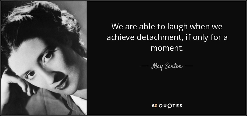 We are able to laugh when we achieve detachment, if only for a moment. - May Sarton