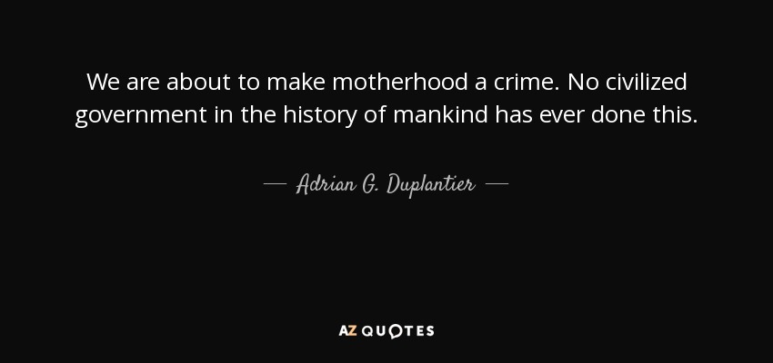 We are about to make motherhood a crime. No civilized government in the history of mankind has ever done this. - Adrian G. Duplantier