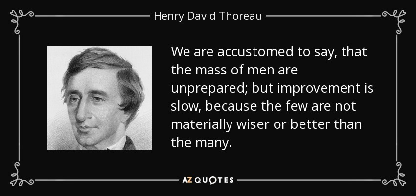 We are accustomed to say, that the mass of men are unprepared; but improvement is slow, because the few are not materially wiser or better than the many. - Henry David Thoreau