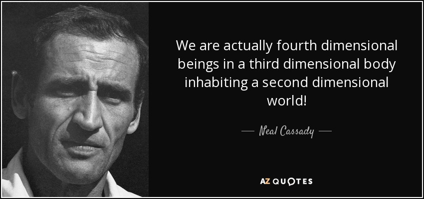 We are actually fourth dimensional beings in a third dimensional body inhabiting a second dimensional world! - Neal Cassady