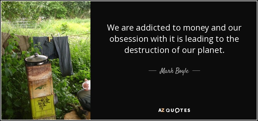 We are addicted to money and our obsession with it is leading to the destruction of our planet. - Mark Boyle