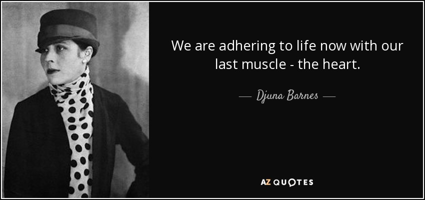 We are adhering to life now with our last muscle - the heart. - Djuna Barnes
