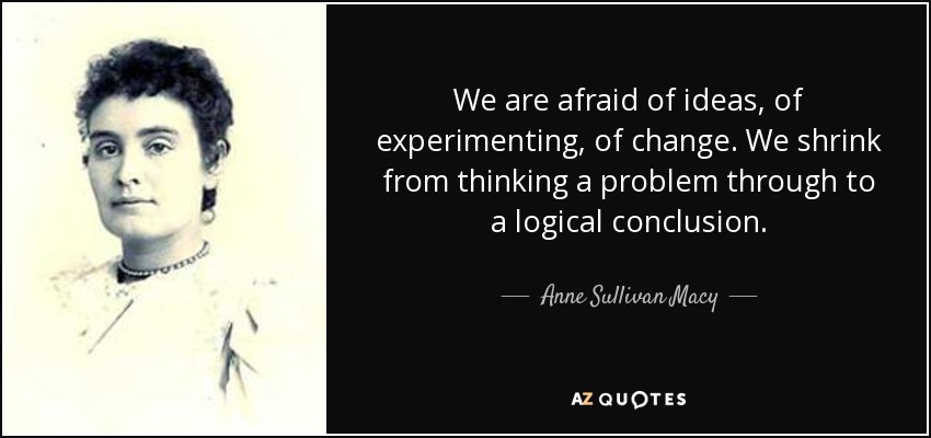 We are afraid of ideas, of experimenting, of change. We shrink from thinking a problem through to a logical conclusion. - Anne Sullivan Macy