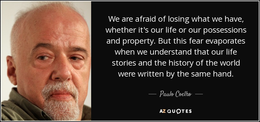 We are afraid of losing what we have, whether it's our life or our possessions and property. But this fear evaporates when we understand that our life stories and the history of the world were written by the same hand. - Paulo Coelho