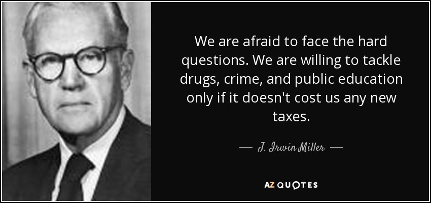 We are afraid to face the hard questions. We are willing to tackle drugs, crime, and public education only if it doesn't cost us any new taxes. - J. Irwin Miller