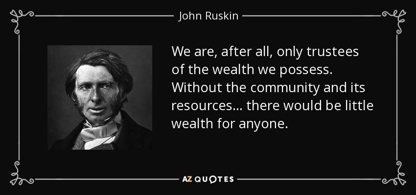 We are, after all, only trustees of the wealth we possess. Without the community and its resources... there would be little wealth for anyone. - John Ruskin