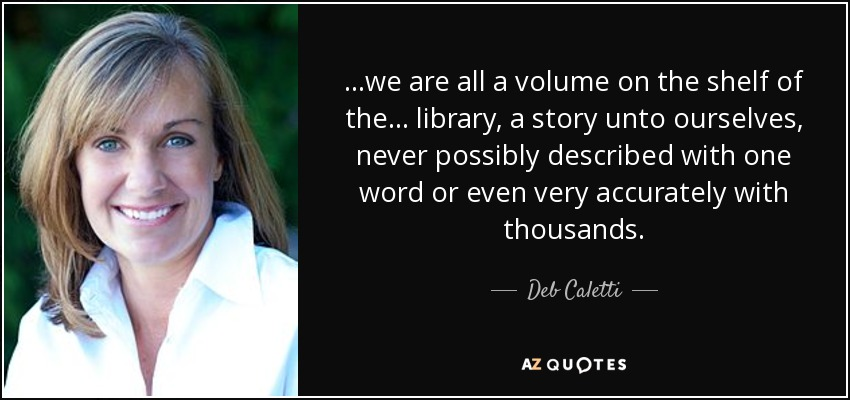 ...we are all a volume on the shelf of the... library, a story unto ourselves, never possibly described with one word or even very accurately with thousands. - Deb Caletti