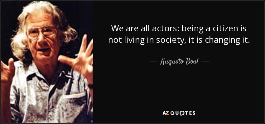 We are all actors: being a citizen is not living in society, it is changing it. - Augusto Boal