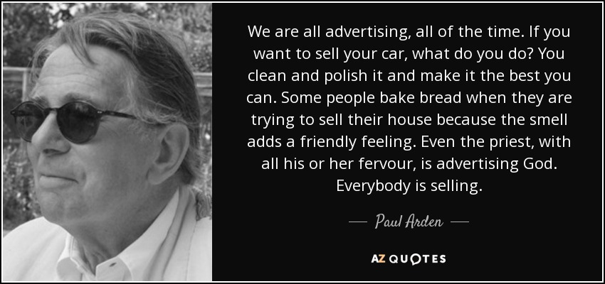We are all advertising, all of the time. If you want to sell your car, what do you do? You clean and polish it and make it the best you can. Some people bake bread when they are trying to sell their house because the smell adds a friendly feeling. Even the priest, with all his or her fervour, is advertising God. Everybody is selling. - Paul Arden