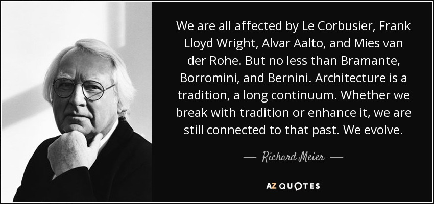 We are all affected by Le Corbusier, Frank Lloyd Wright, Alvar Aalto, and Mies van der Rohe. But no less than Bramante, Borromini, and Bernini. Architecture is a tradition, a long continuum. Whether we break with tradition or enhance it, we are still connected to that past. We evolve. - Richard Meier