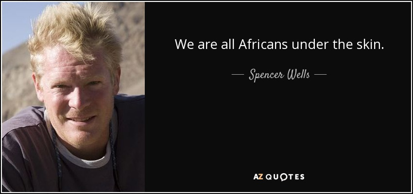 We are all Africans under the skin. - Spencer Wells