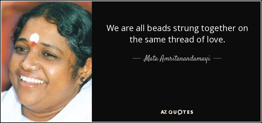We are all beads strung together on the same thread of love. - Mata Amritanandamayi