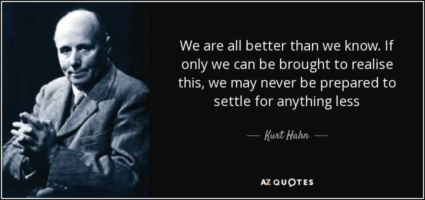 We are all better than we know. If only we can be brought to realise this, we may never be prepared to settle for anything less - Kurt Hahn