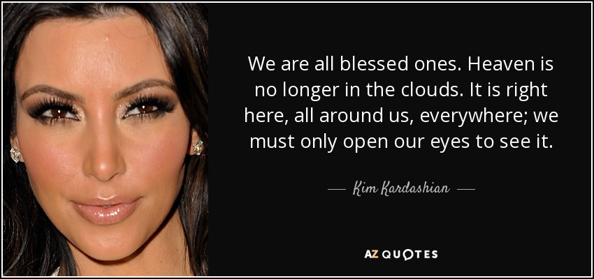 We are all blessed ones. Heaven is no longer in the clouds. It is right here, all around us, everywhere; we must only open our eyes to see it. - Kim Kardashian