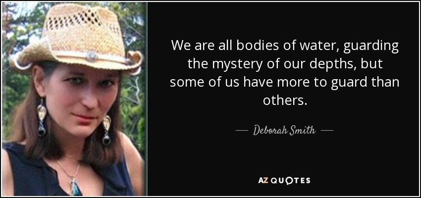 We are all bodies of water, guarding the mystery of our depths, but some of us have more to guard than others. - Deborah Smith