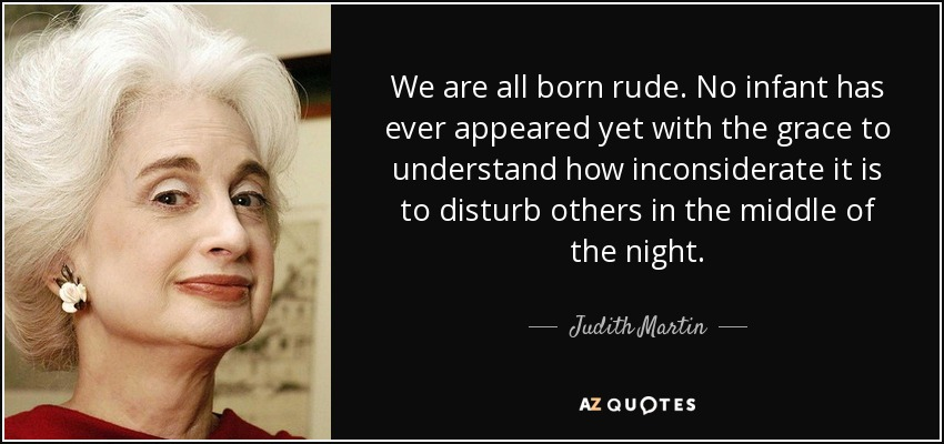 We are all born rude. No infant has ever appeared yet with the grace to understand how inconsiderate it is to disturb others in the middle of the night. - Judith Martin