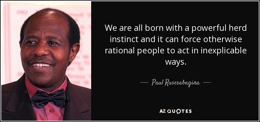 We are all born with a powerful herd instinct and it can force otherwise rational people to act in inexplicable ways. - Paul Rusesabagina