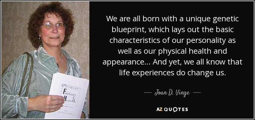 We are all born with a unique genetic blueprint, which lays out the basic characteristics of our personality as well as our physical health and appearance... And yet, we all know that life experiences do change us. - Joan D. Vinge