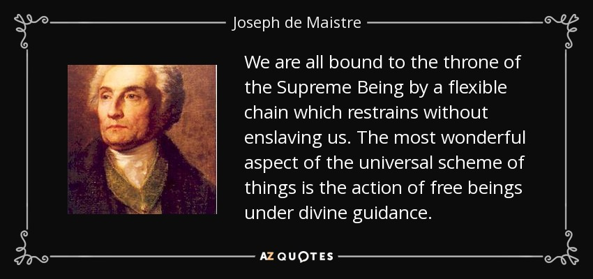 We are all bound to the throne of the Supreme Being by a flexible chain which restrains without enslaving us. The most wonderful aspect of the universal scheme of things is the action of free beings under divine guidance. - Joseph de Maistre