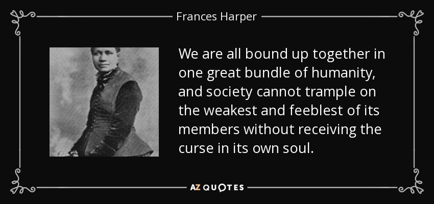 We are all bound up together in one great bundle of humanity, and society cannot trample on the weakest and feeblest of its members without receiving the curse in its own soul. - Frances Harper
