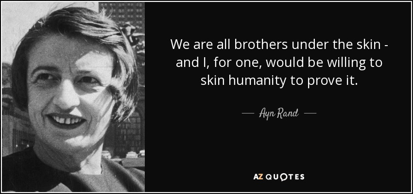 We are all brothers under the skin - and I, for one, would be willing to skin humanity to prove it. - Ayn Rand