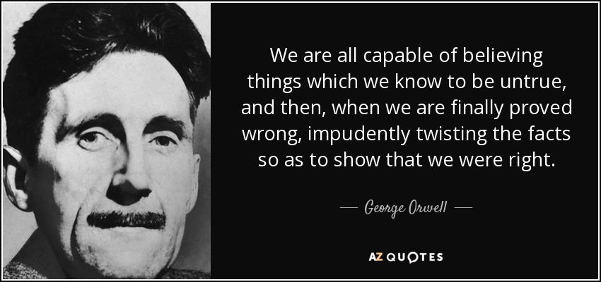 We are all capable of believing things which we know to be untrue, and then, when we are finally proved wrong, impudently twisting the facts so as to show that we were right. - George Orwell