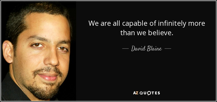 We are all capable of infinitely more than we believe. - David Blaine