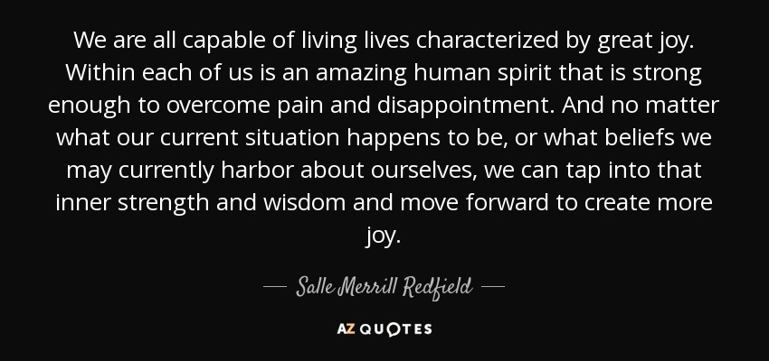 We are all capable of living lives characterized by great joy. Within each of us is an amazing human spirit that is strong enough to overcome pain and disappointment. And no matter what our current situation happens to be, or what beliefs we may currently harbor about ourselves, we can tap into that inner strength and wisdom and move forward to create more joy. - Salle Merrill Redfield