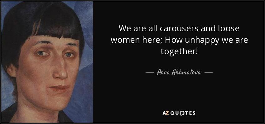 We are all carousers and loose women here; How unhappy we are together! - Anna Akhmatova